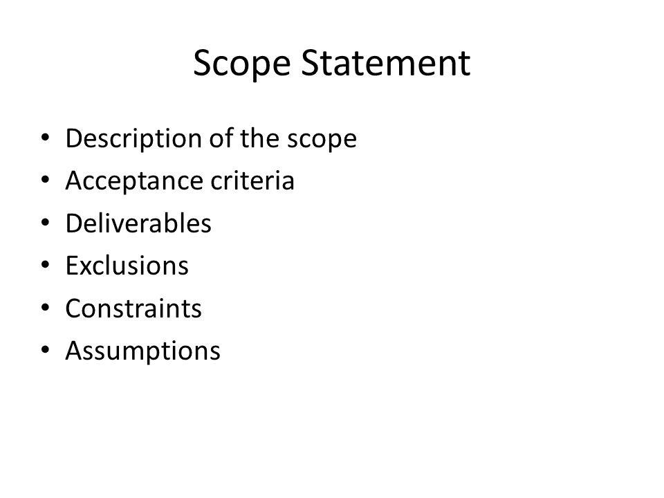 Scope Statement Description of the scope Acceptance criteria Deliverables Exclusions Constraints Assumptions