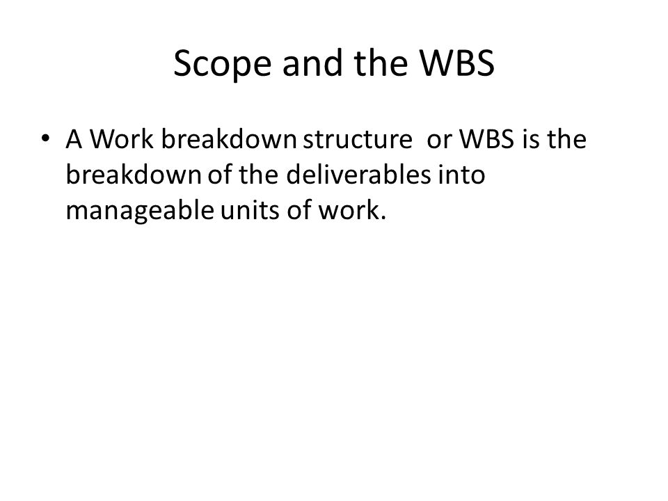 Scope and the WBS A Work breakdown structure or WBS is the breakdown of the deliverables into manageable units of work.
