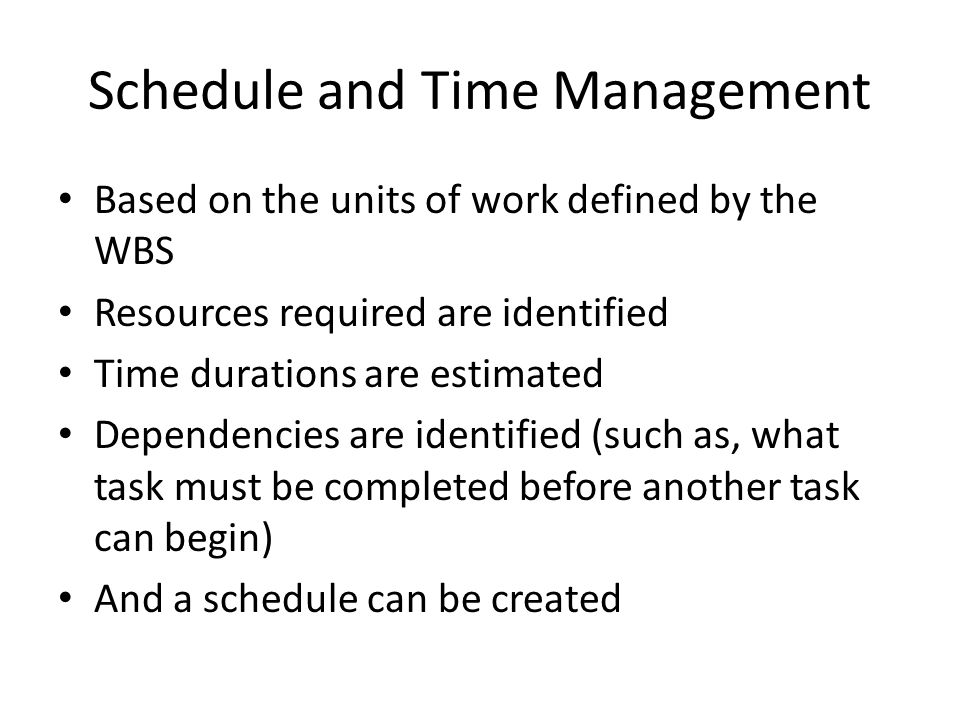 Schedule and Time Management Based on the units of work defined by the WBS Resources required are identified Time durations are estimated Dependencies are identified (such as, what task must be completed before another task can begin) And a schedule can be created