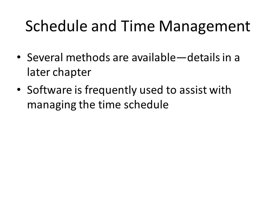 Schedule and Time Management Several methods are available—details in a later chapter Software is frequently used to assist with managing the time schedule