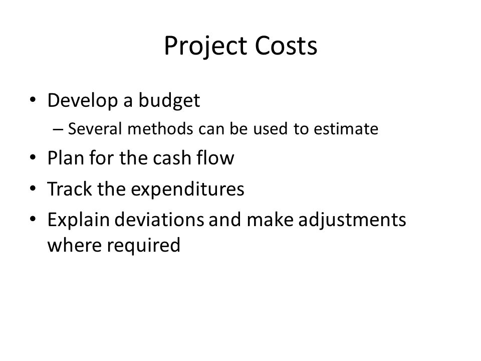 Project Costs Develop a budget – Several methods can be used to estimate Plan for the cash flow Track the expenditures Explain deviations and make adjustments where required