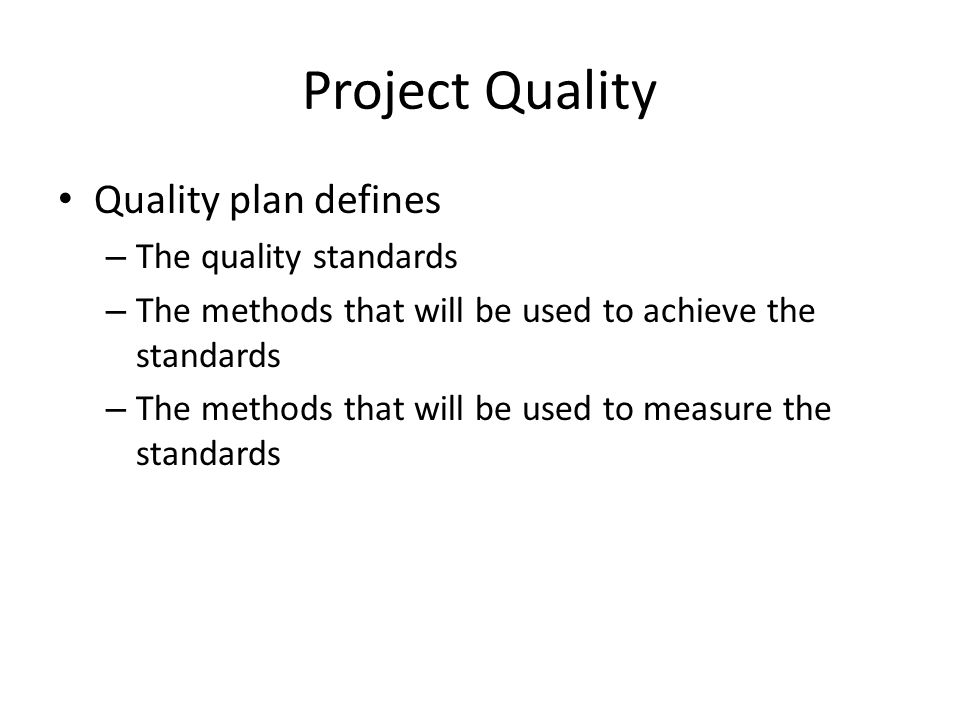 Project Quality Quality plan defines – The quality standards – The methods that will be used to achieve the standards – The methods that will be used
