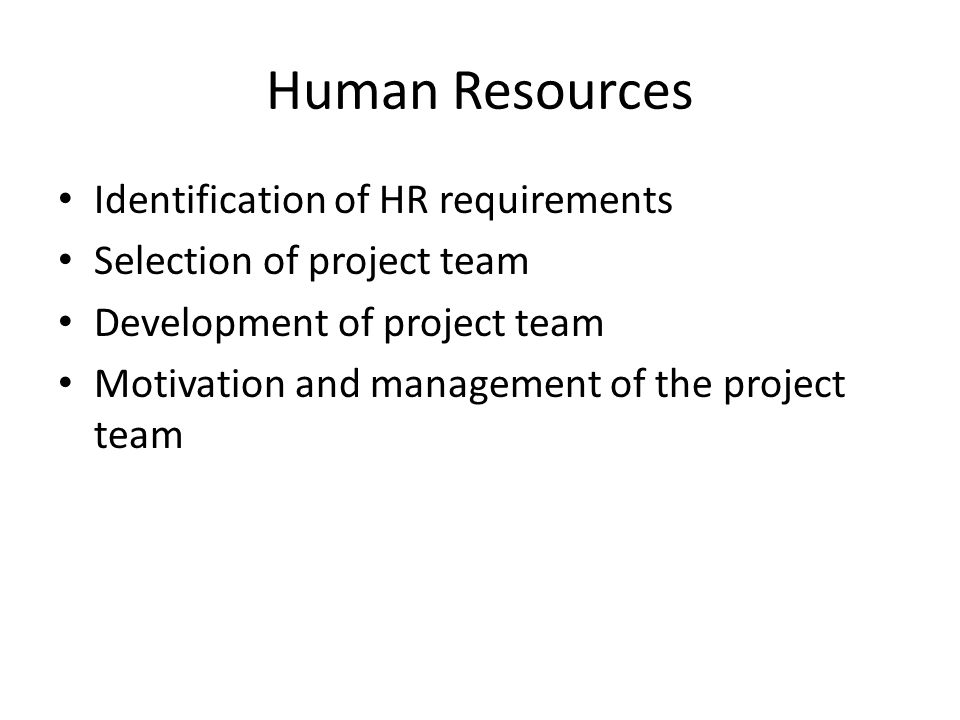 Human Resources Identification of HR requirements Selection of project team Development of project team Motivation and management of the project team