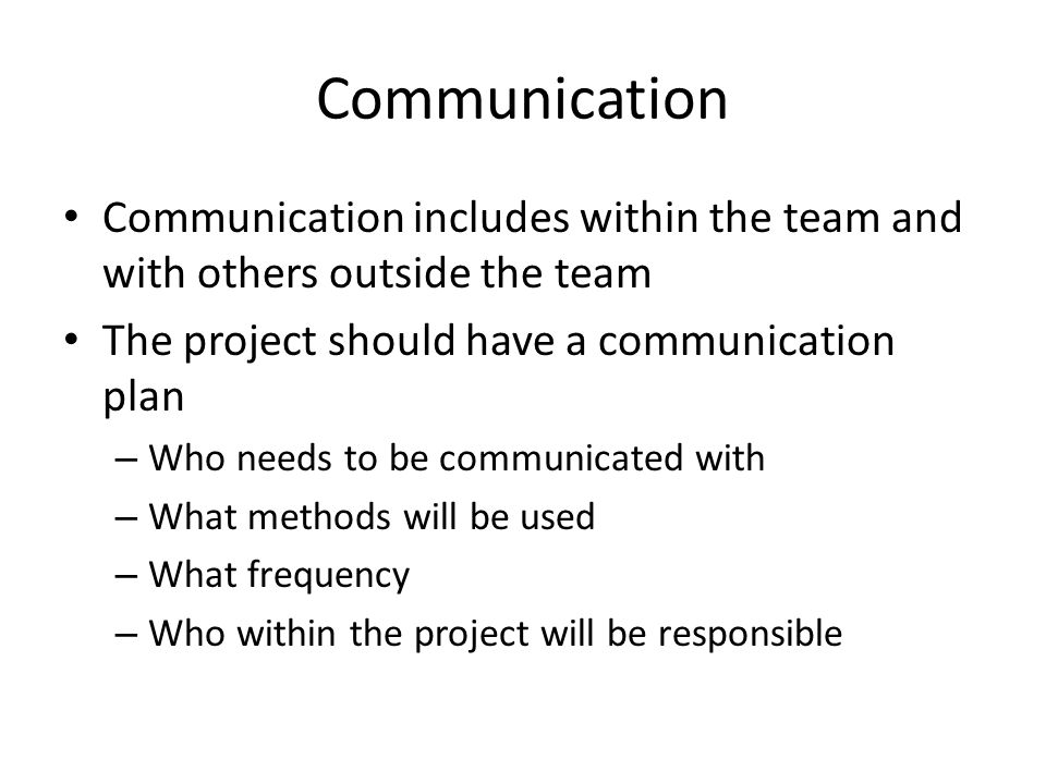 Communication Communication includes within the team and with others outside the team The project should have a communication plan – Who needs to be c