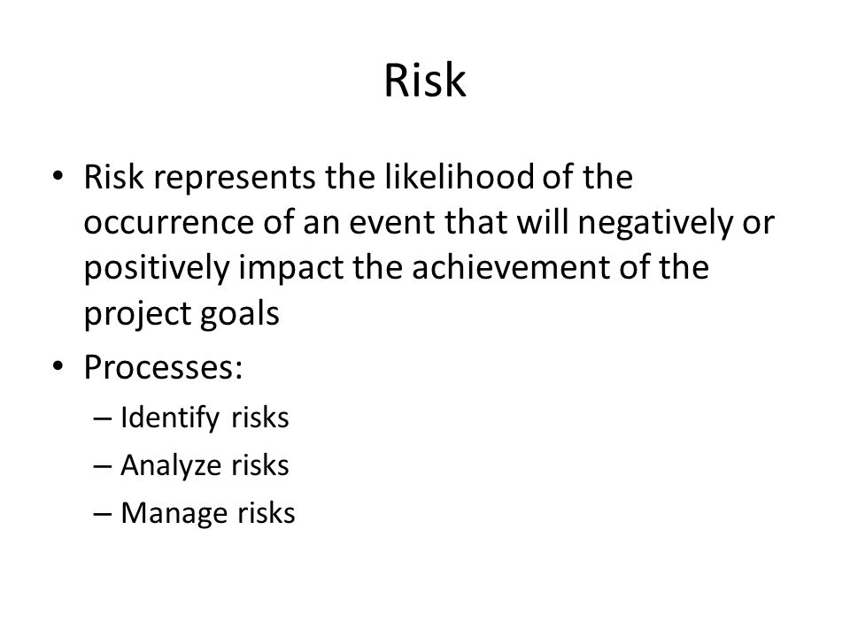 Risk Risk represents the likelihood of the occurrence of an event that will negatively or positively impact the achievement of the project goals Processes: – Identify risks – Analyze risks – Manage risks