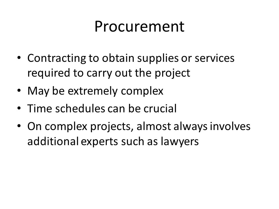 Procurement Contracting to obtain supplies or services required to carry out the project May be extremely complex Time schedules can be crucial On complex projects, almost always involves additional experts such as lawyers