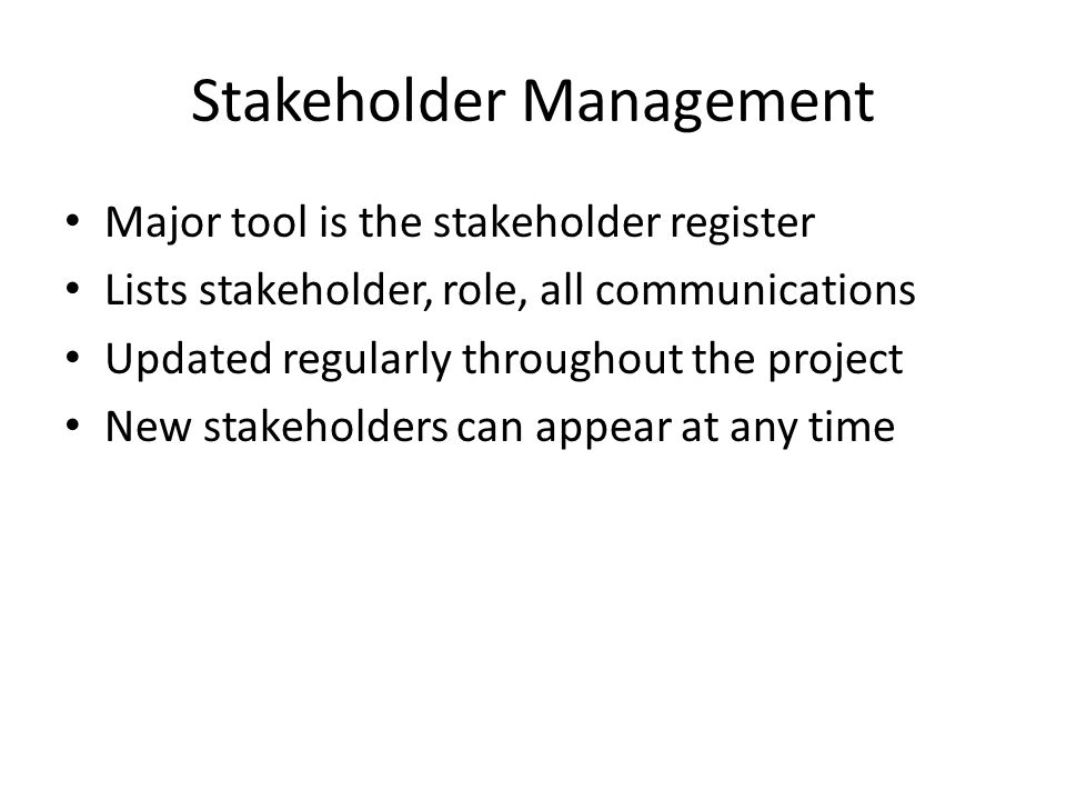 Stakeholder Management Major tool is the stakeholder register Lists stakeholder, role, all communications Updated regularly throughout the project New