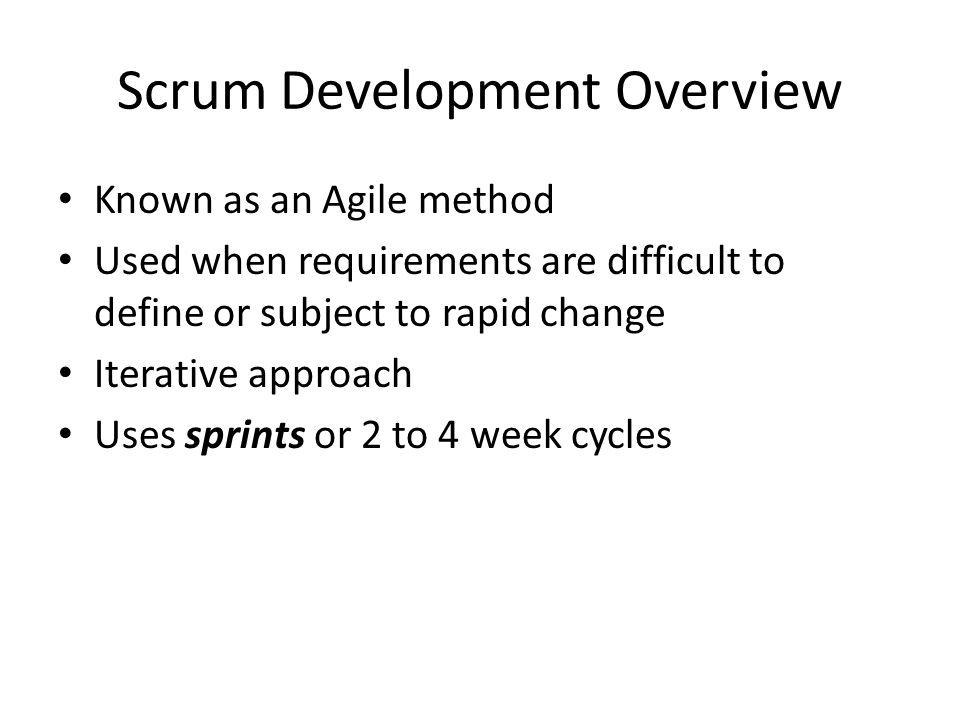 Scrum Development Overview Known as an Agile method Used when requirements are difficult to define or subject to rapid change Iterative approach Uses sprints or 2 to 4 week cycles