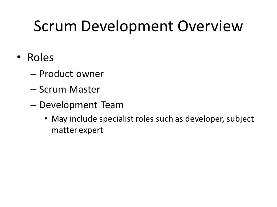 Scrum Development Overview Roles – Product owner – Scrum Master – Development Team May include specialist roles such as developer, subject matter expe
