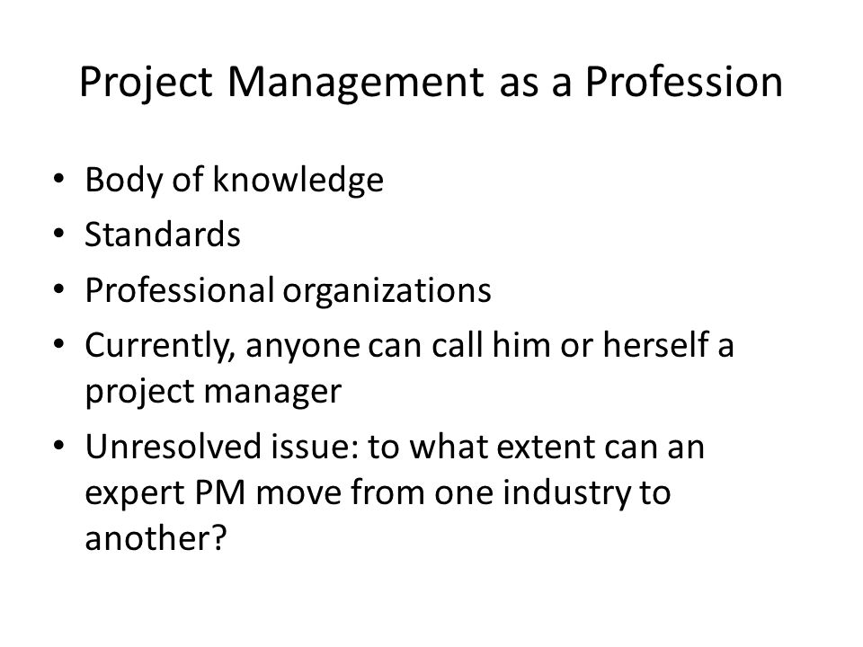 Project Management as a Profession Body of knowledge Standards Professional organizations Currently, anyone can call him or herself a project manager Unresolved issue: to what extent can an expert PM move from one industry to another?