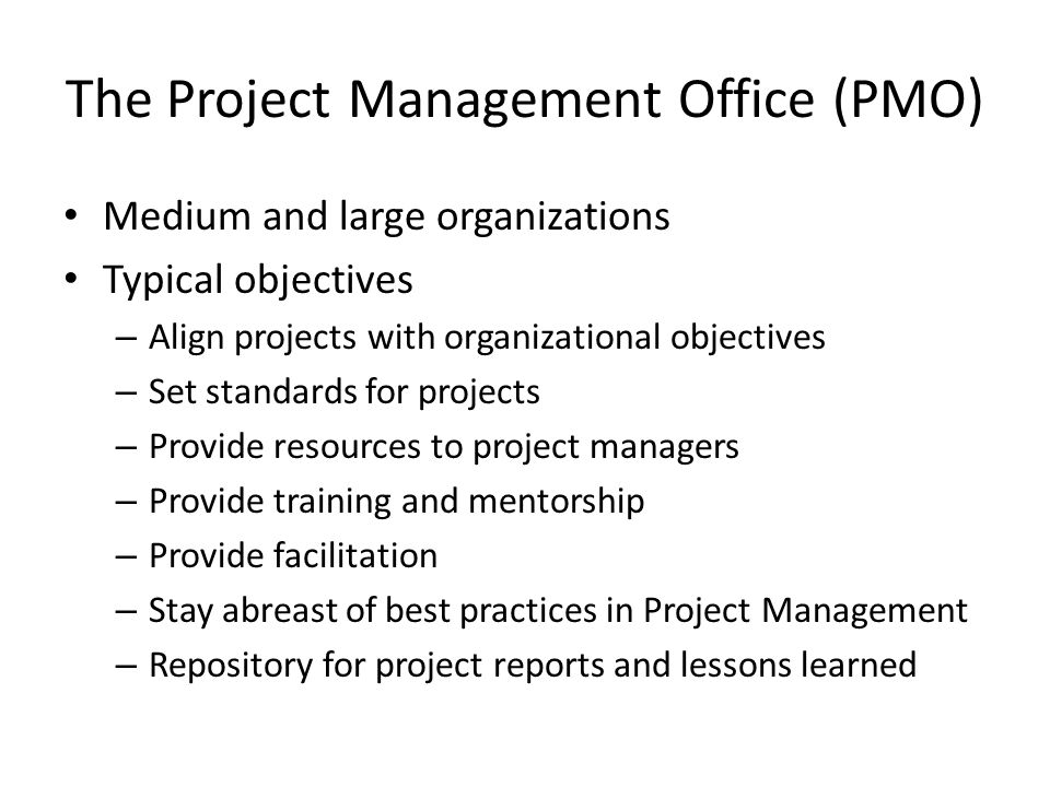 The Project Management Office (PMO) Medium and large organizations Typical objectives – Align projects with organizational objectives – Set standards for projects – Provide resources to project managers – Provide training and mentorship – Provide facilitation – Stay abreast of best practices in Project Management – Repository for project reports and lessons learned