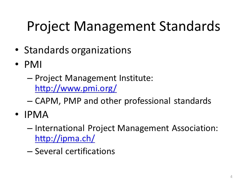 Project Management Standards Standards organizations PMI – Project Management Institute: http://www.pmi.org/ http://www.pmi.org/ – CAPM, PMP and other professional standards IPMA – International Project Management Association: http://ipma.ch/ http://ipma.ch/ – Several certifications 4