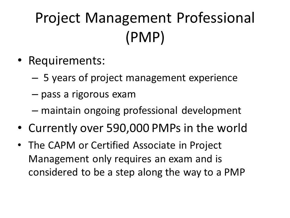 Project Management Professional (PMP) Requirements: – 5 years of project management experience – pass a rigorous exam – maintain ongoing professional