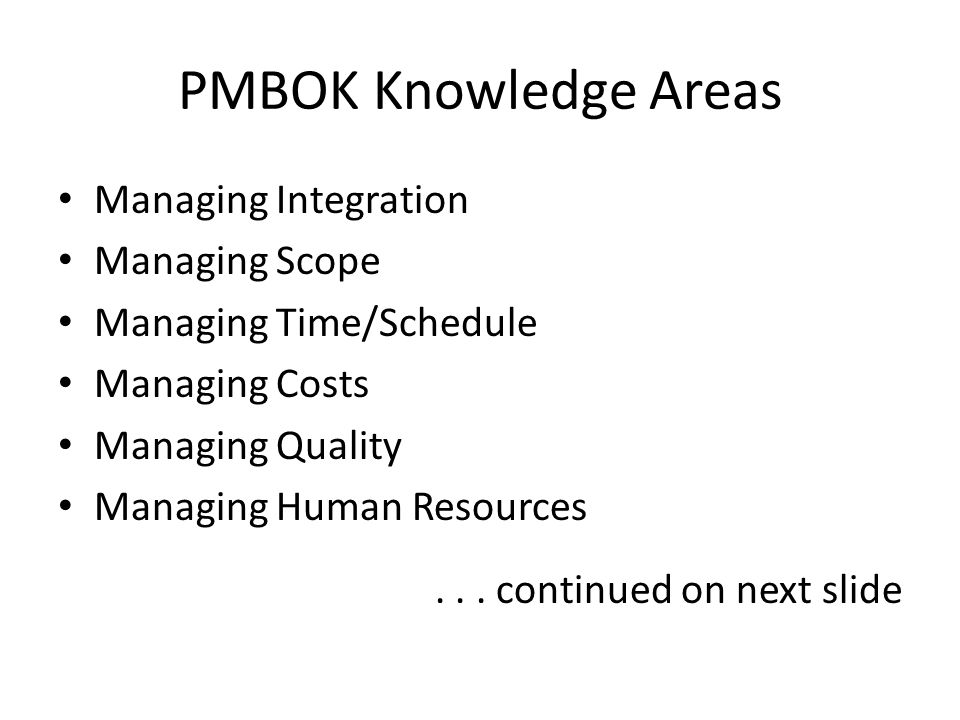 PMBOK Knowledge Areas Managing Integration Managing Scope Managing Time/Schedule Managing Costs Managing Quality Managing Human Resources... continued