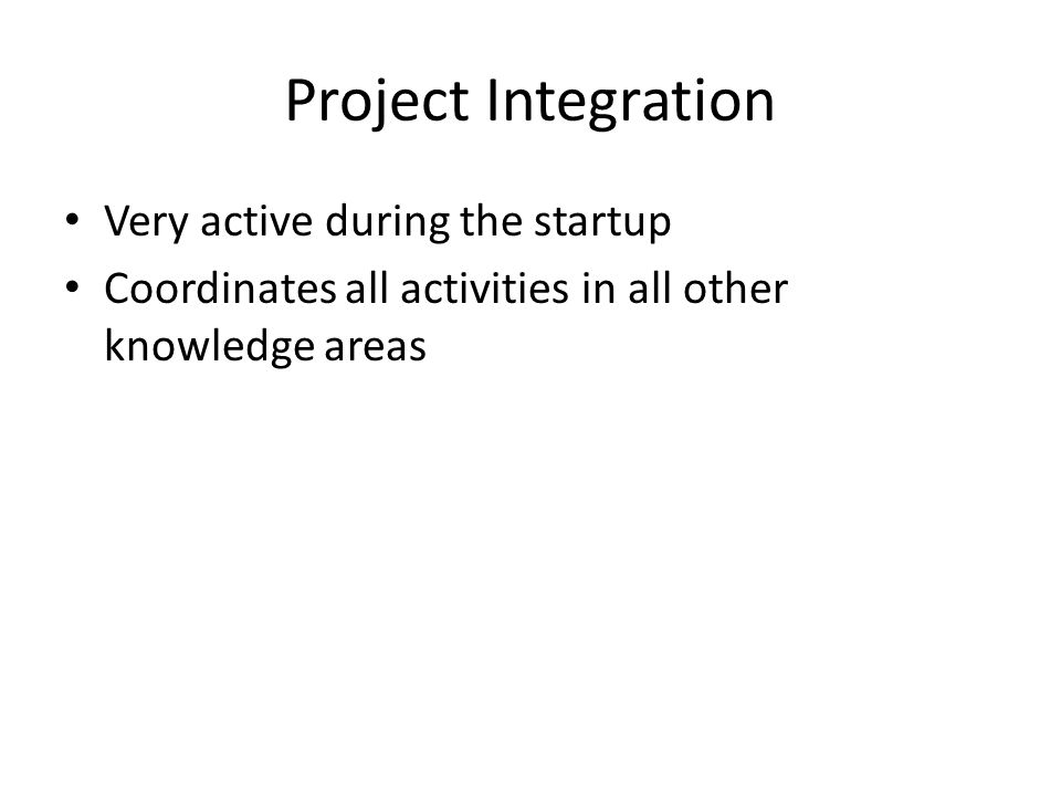 Project Integration Very active during the startup Coordinates all activities in all other knowledge areas