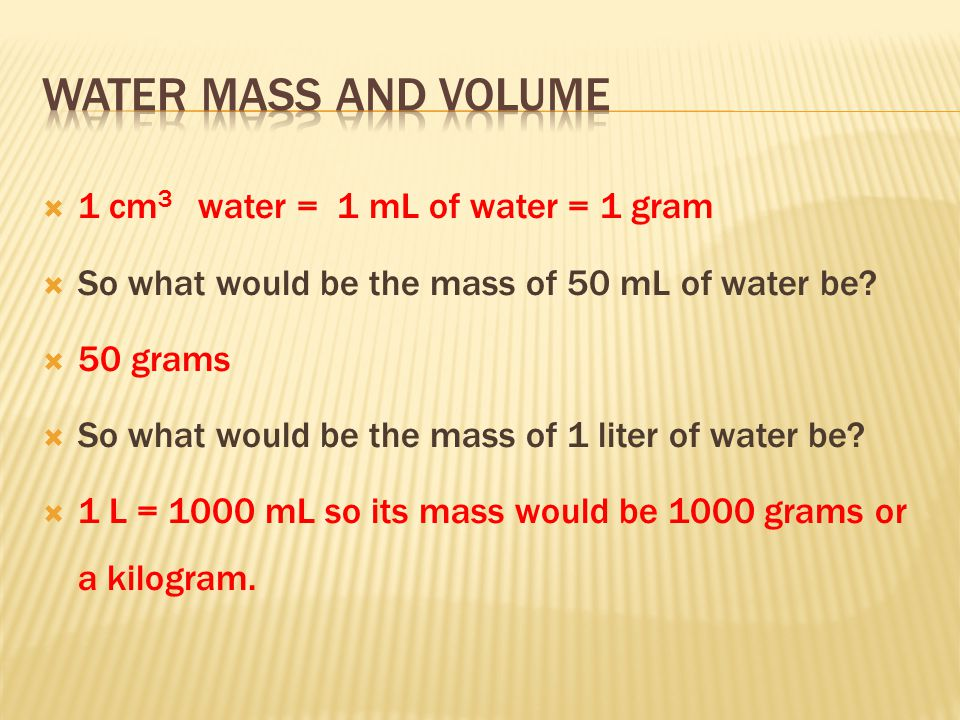  When the metric system was created, they decided that 1 cm 3 of water would equal 1 milliliter of water and the 1 mL of water will have a mass of one gram.