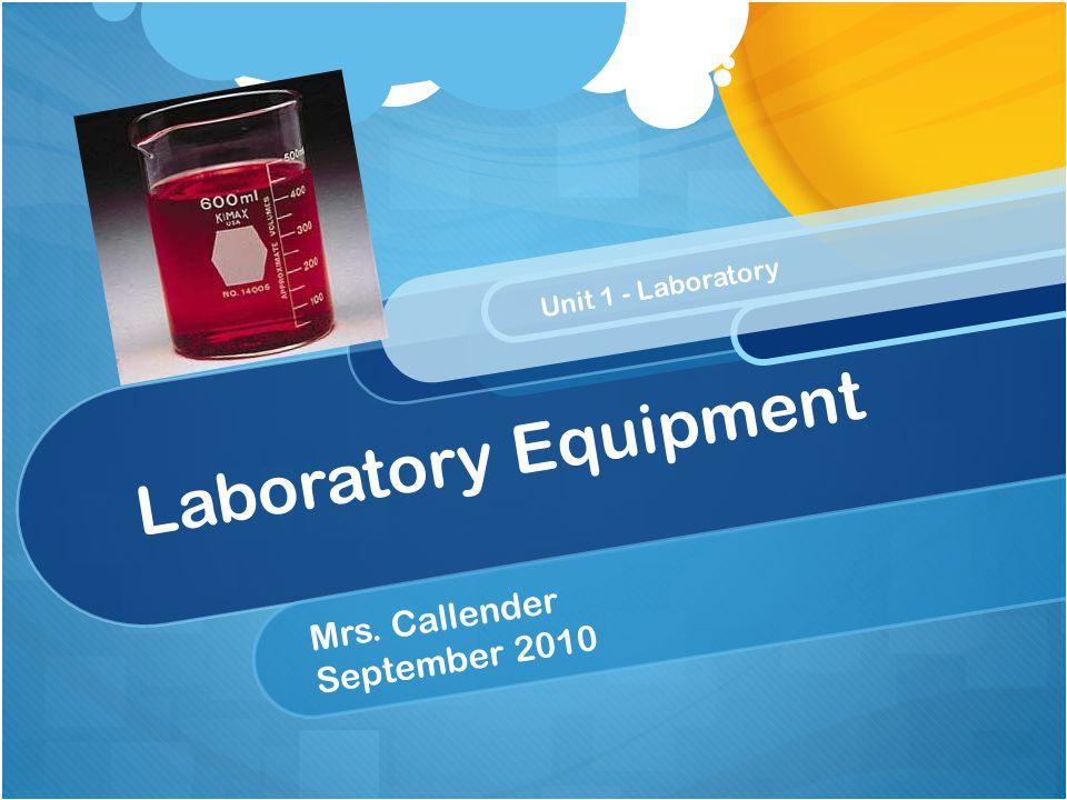 Laboratory Equipment Mrs. Callender September 2010 Unit 1 - Laboratory