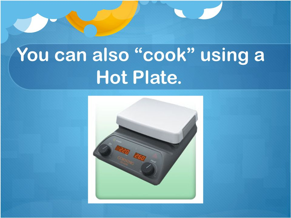 "You can also ""cook"" using a Hot Plate."