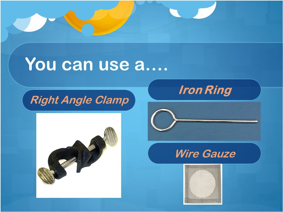 You can use a…. Right Angle Clamp Iron Ring Wire Gauze