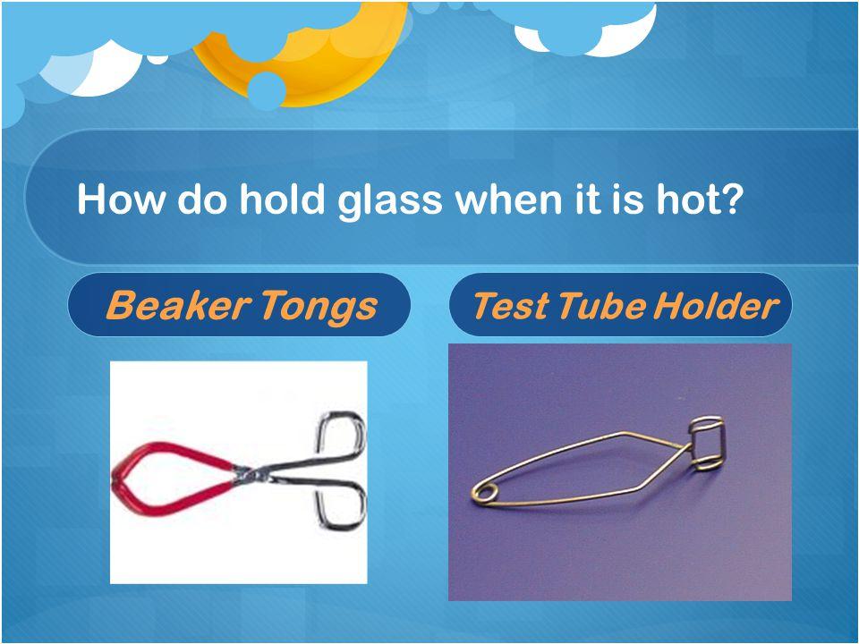 How do hold glass when it is hot? Beaker Tongs Test Tube Holder