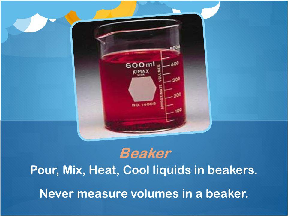 Pour, Mix, Heat, Cool liquids in beakers. Never measure volumes in a beaker. Beaker