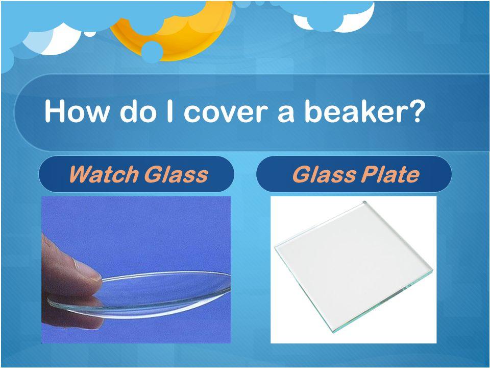 How do I cover a beaker Watch GlassGlass Plate