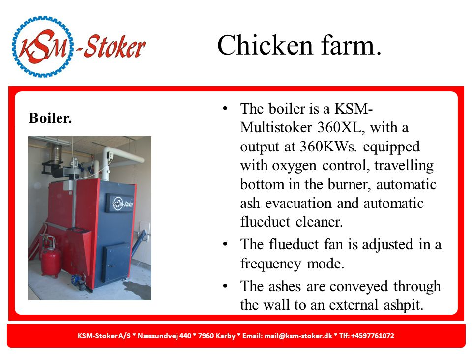 Chicken farm. Boiler. The boiler is a KSM- Multistoker 360XL, with a output at 360KWs. equipped with oxygen control, travelling bottom in the burner,