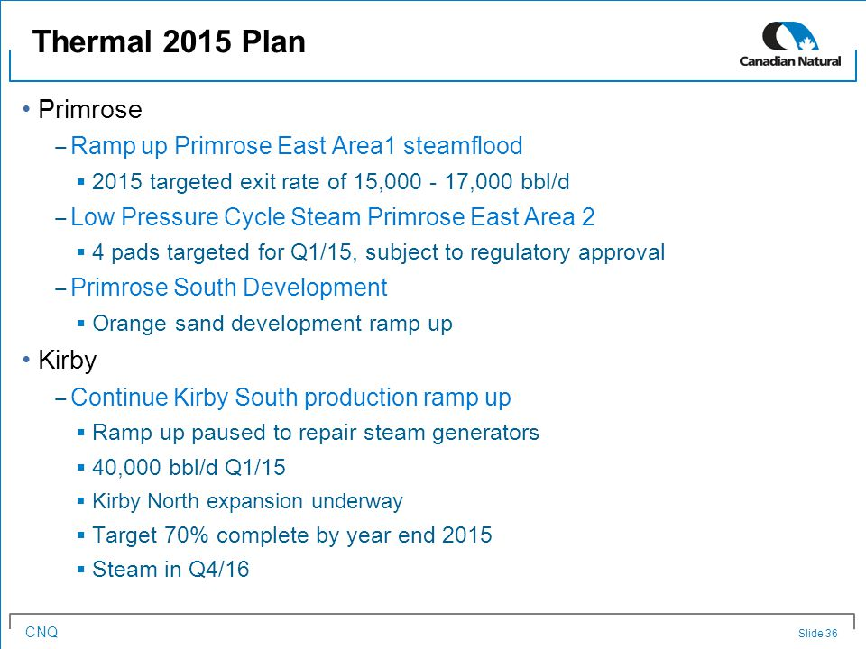 CNQ Primrose ‒ Ramp up Primrose East Area1 steamflood  2015 targeted exit rate of 15,000 - 17,000 bbl/d ‒ Low Pressure Cycle Steam Primrose East Area 2  4 pads targeted for Q1/15, subject to regulatory approval ‒ Primrose South Development  Orange sand development ramp up Kirby ‒ Continue Kirby South production ramp up  Ramp up paused to repair steam generators  40,000 bbl/d Q1/15  Kirby North expansion underway  Target 70% complete by year end 2015  Steam in Q4/16 Thermal 2015 Plan Slide 36