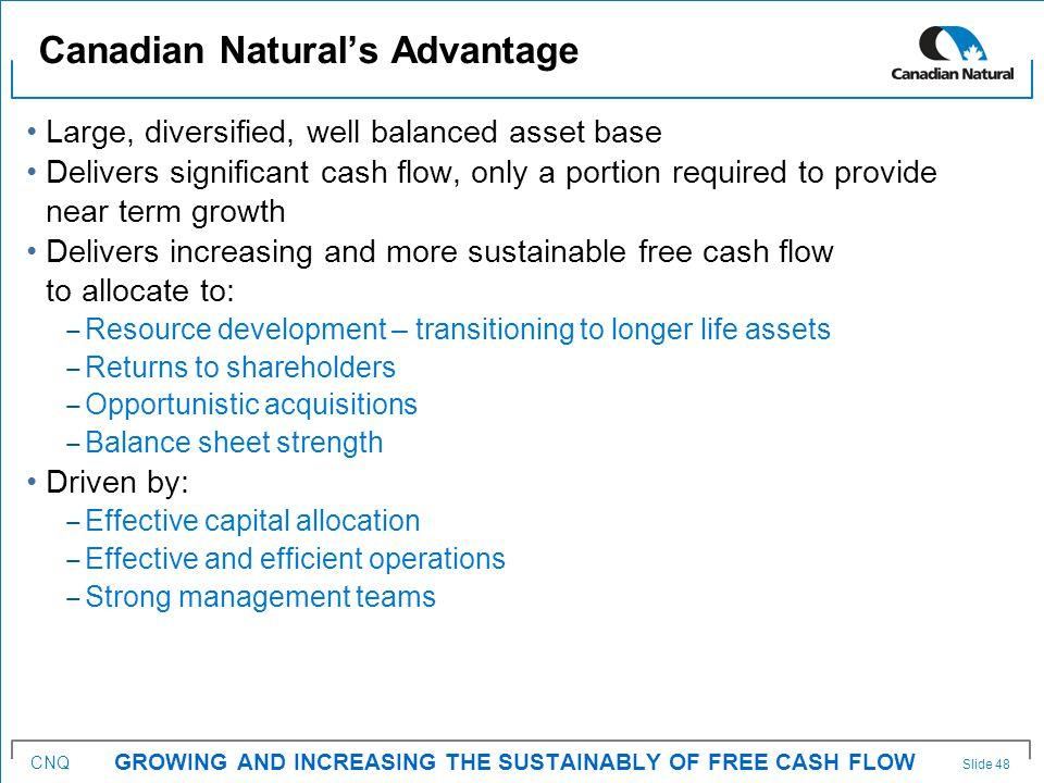 CNQ Large, diversified, well balanced asset base Delivers significant cash flow, only a portion required to provide near term growth Delivers increasing and more sustainable free cash flow to allocate to: ‒ Resource development – transitioning to longer life assets ‒ Returns to shareholders ‒ Opportunistic acquisitions ‒ Balance sheet strength Driven by: ‒ Effective capital allocation ‒ Effective and efficient operations ‒ Strong management teams Canadian Natural's Advantage GROWING AND INCREASING THE SUSTAINABLY OF FREE CASH FLOW Slide 48