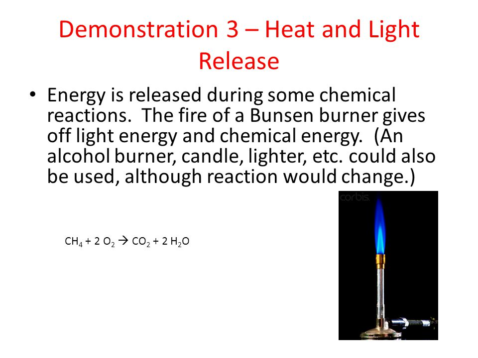 Demonstration 3 – Heat and Light Release CH 4 + 2 O 2  CO 2 + 2 H 2 O Energy is released during some chemical reactions. The fire of a Bunsen burner