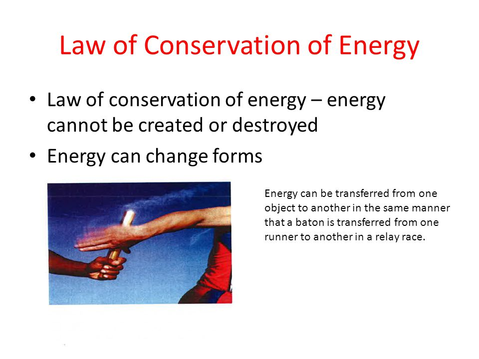 Law of Conservation of Energy Law of conservation of energy – energy cannot be created or destroyed Energy can change forms Energy can be transferred