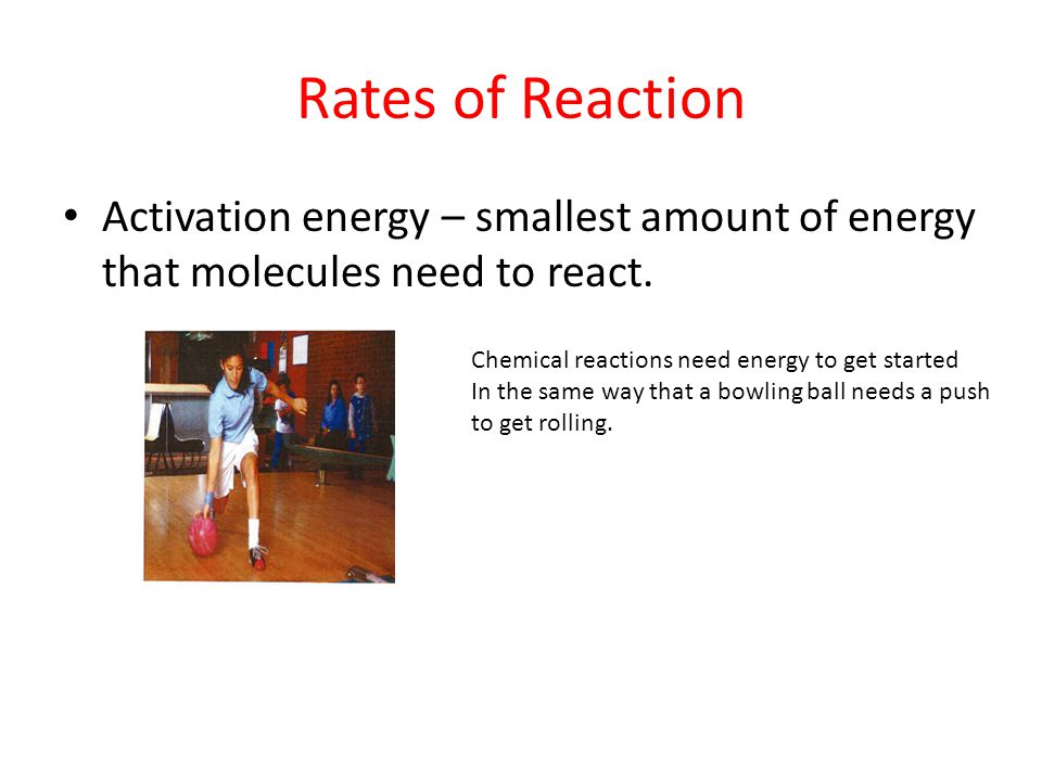 Rates of Reaction Activation energy – smallest amount of energy that molecules need to react. Chemical reactions need energy to get started In the sam