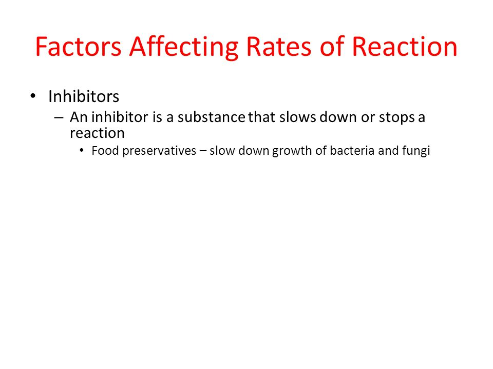 Factors Affecting Rates of Reaction Inhibitors – An inhibitor is a substance that slows down or stops a reaction Food preservatives – slow down growth
