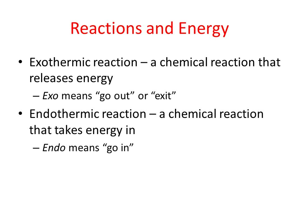 """Reactions and Energy Exothermic reaction – a chemical reaction that releases energy – Exo means """"go out"""" or """"exit"""" Endothermic reaction – a chemical r"""