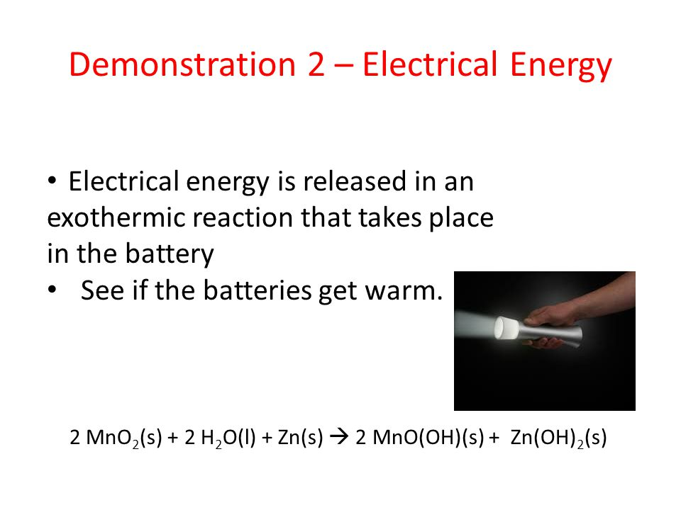 Demonstration 2 – Electrical Energy Electrical energy is released in an exothermic reaction that takes place in the battery See if the batteries get w