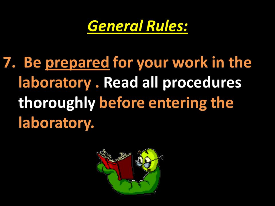 General Rules: 7. Be prepared for your work in the laboratory. Read all procedures thoroughly before entering the laboratory.