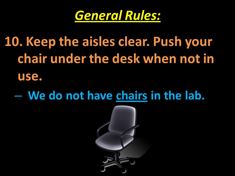 General Rules: 10. Keep the aisles clear. Push your chair under the desk when not in use. – We do not have chairs in the lab.