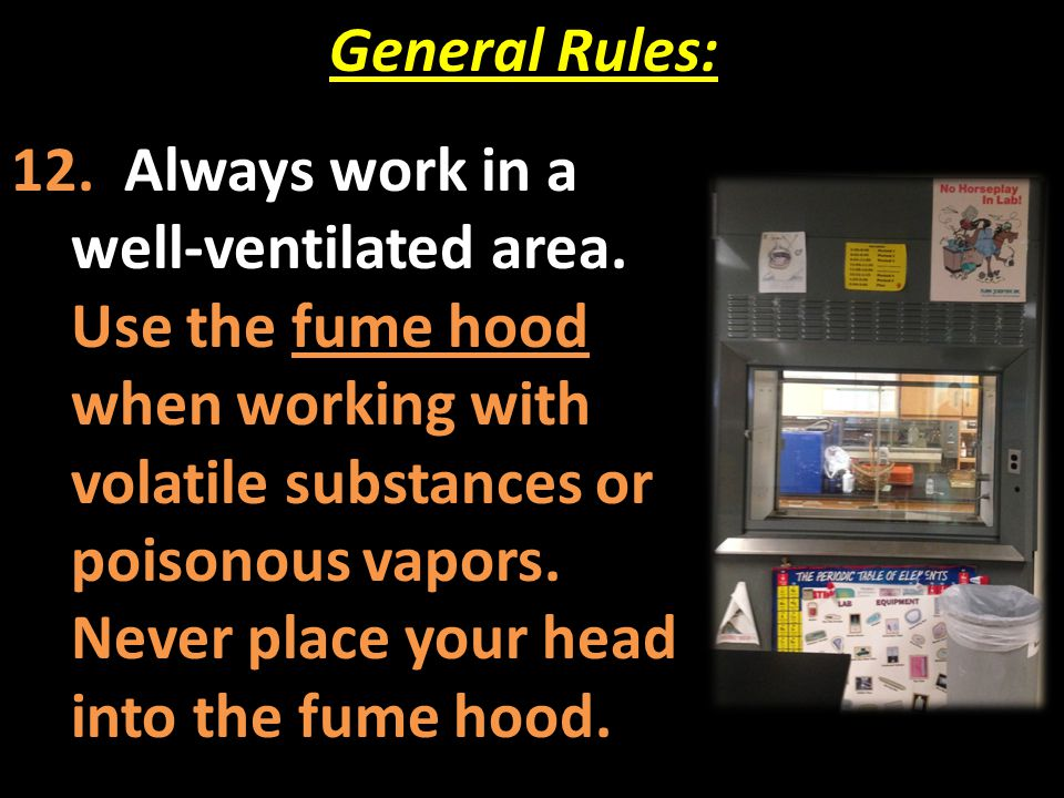 General Rules: 12. Always work in a well-ventilated area. Use the fume hood when working with volatile substances or poisonous vapors. Never place you