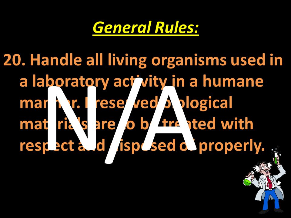 General Rules: 20. Handle all living organisms used in a laboratory activity in a humane manner. Preserved biological materials are to be treated with
