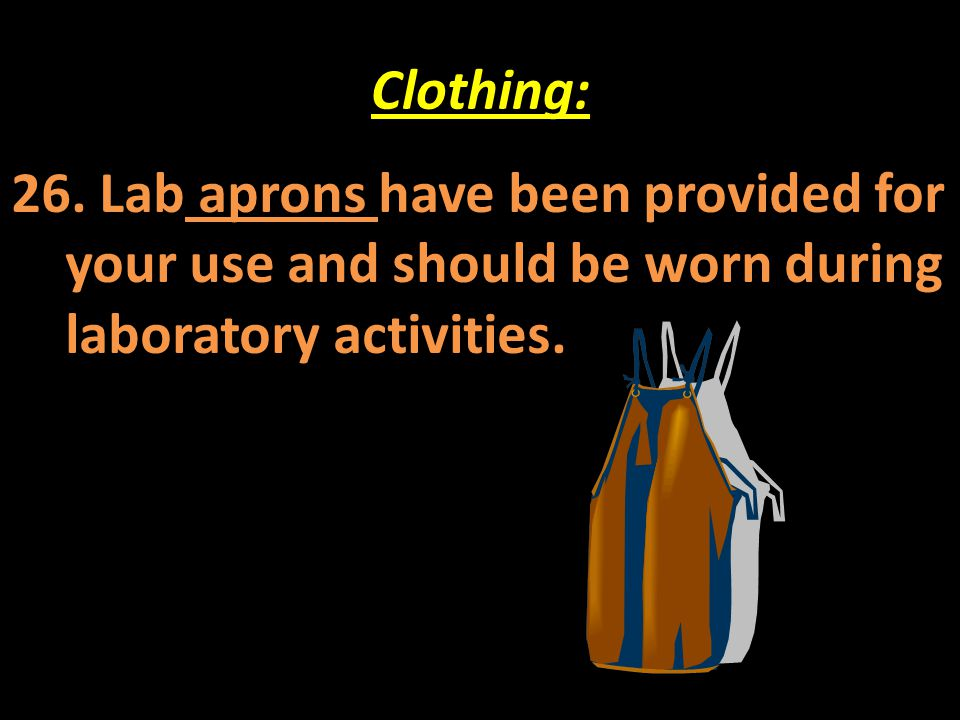 Clothing: 26. Lab aprons have been provided for your use and should be worn during laboratory activities.