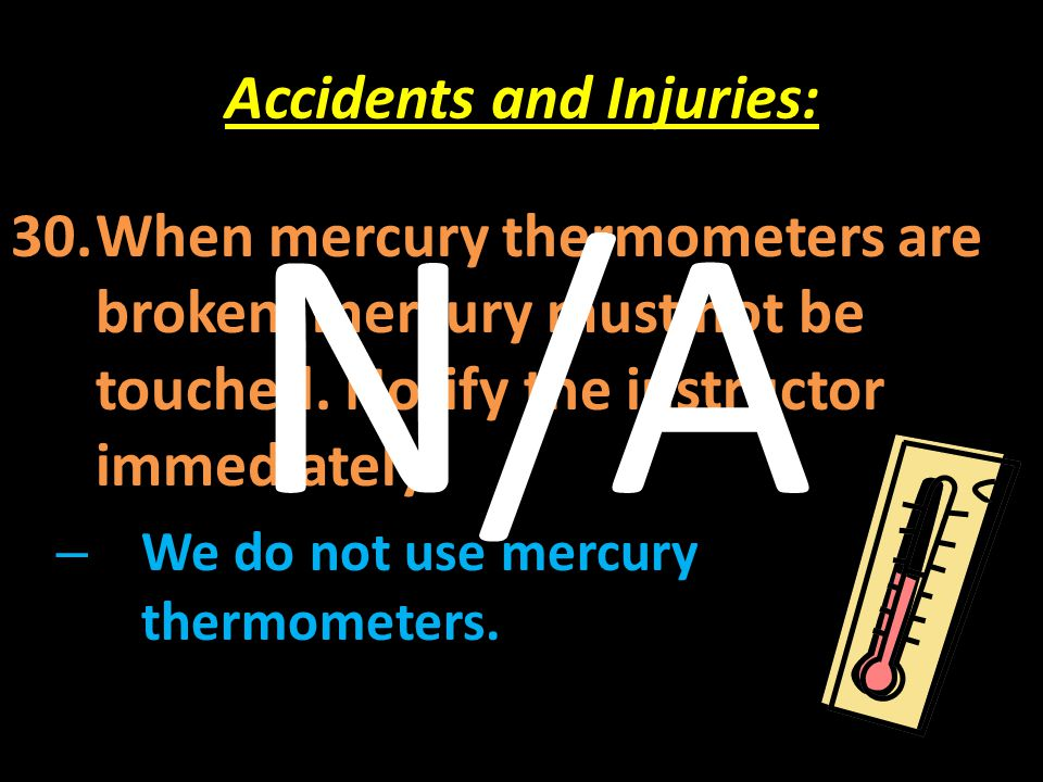 Accidents and Injuries: 30.When mercury thermometers are broken, mercury must not be touched. Notify the instructor immediately. – We do not use mercu