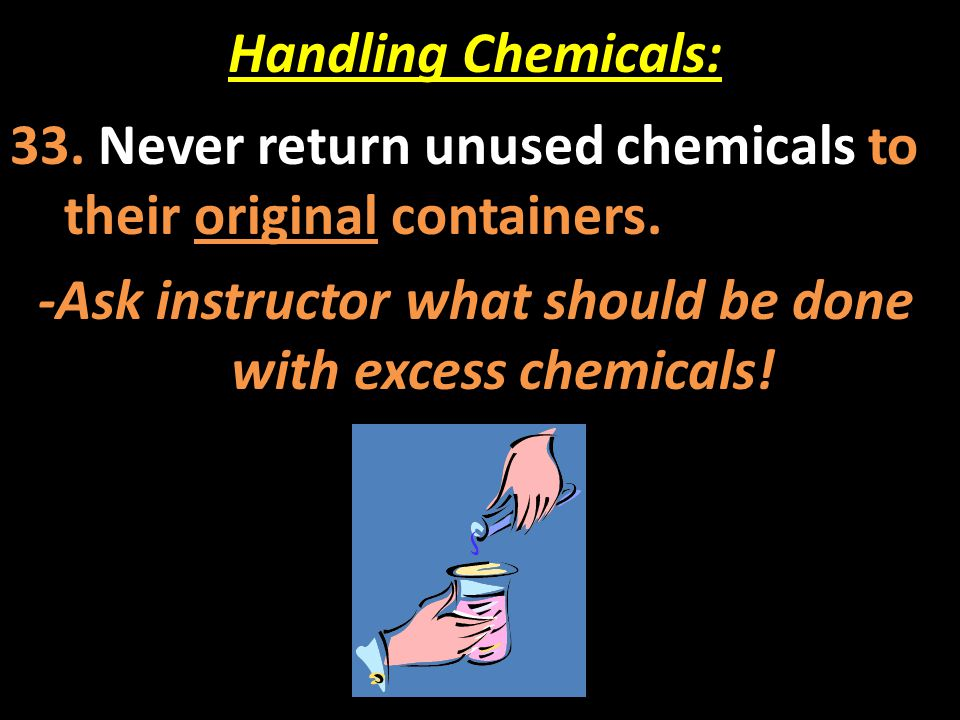Handling Chemicals: 33. Never return unused chemicals to their original containers. -Ask instructor what should be done with excess chemicals!