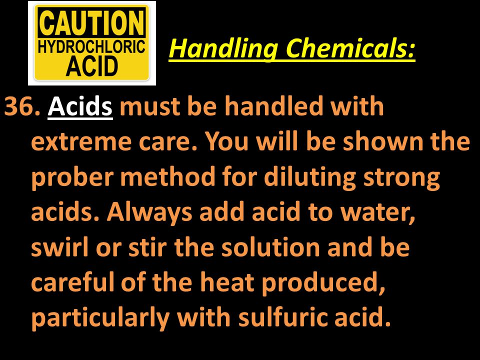Handling Chemicals: 36. Acids must be handled with extreme care. You will be shown the prober method for diluting strong acids. Always add acid to wat