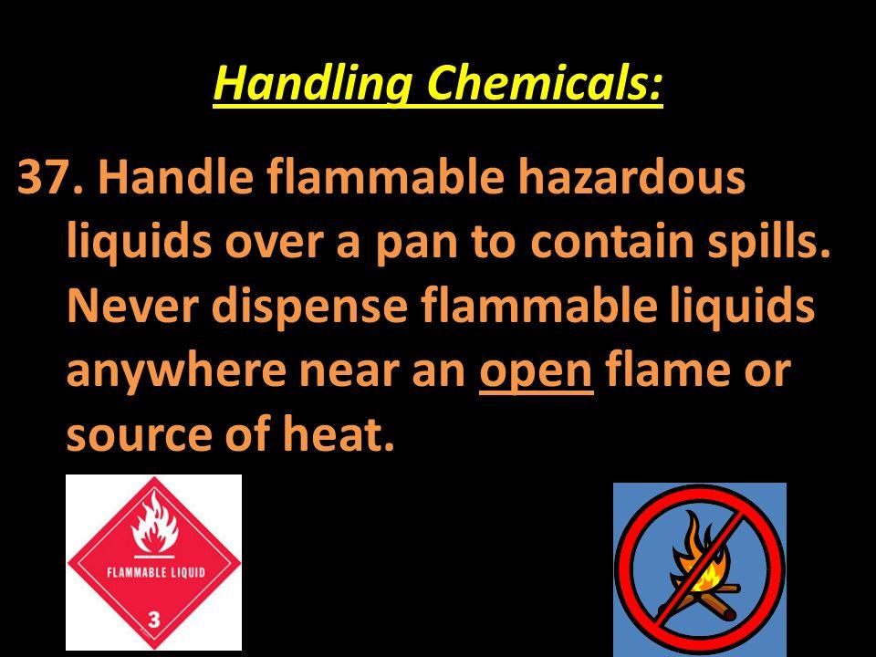 Handling Chemicals: 37. Handle flammable hazardous liquids over a pan to contain spills. Never dispense flammable liquids anywhere near an open flame