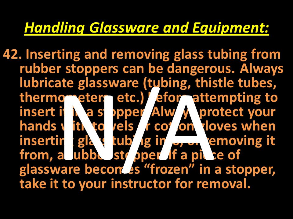 Handling Glassware and Equipment: 42. Inserting and removing glass tubing from rubber stoppers can be dangerous. Always lubricate glassware (tubing, t