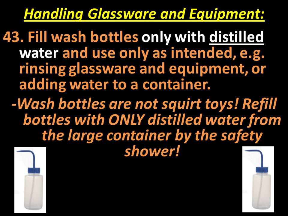 Handling Glassware and Equipment: 43. Fill wash bottles only with distilled water and use only as intended, e.g. rinsing glassware and equipment, or a