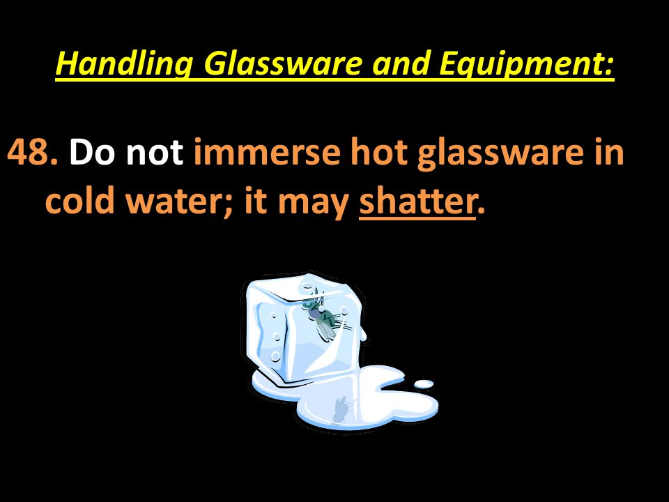 Handling Glassware and Equipment: 48. Do not immerse hot glassware in cold water; it may shatter.
