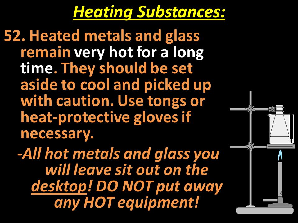 Heating Substances: 52. Heated metals and glass remain very hot for a long time. They should be set aside to cool and picked up with caution. Use tong