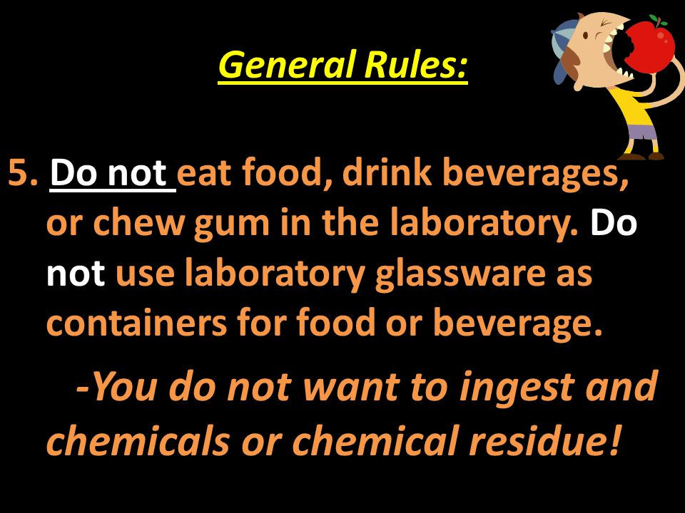 General Rules: 5. Do not eat food, drink beverages, or chew gum in the laboratory. Do not use laboratory glassware as containers for food or beverage.