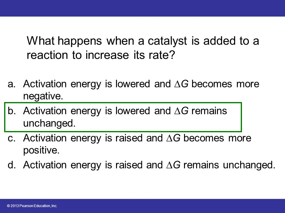 © 2013 Pearson Education, Inc. What happens when a catalyst is added to a reaction to increase its rate? a.Activation energy is lowered and  G become